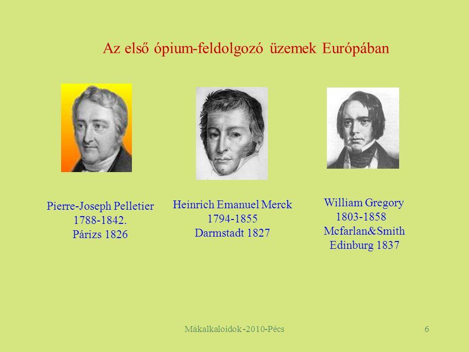 Mákalkaloidok -2010-Pécs6 Heinrich Emanuel Merck 1794-1855 Darmstadt 1827 William Gregory 1803-1858 Mcfarlan&Smith Edinburg 1837 Az első ópium-feldolgozó üzemek Európában Pierre-Joseph Pelletier 1788-1842.