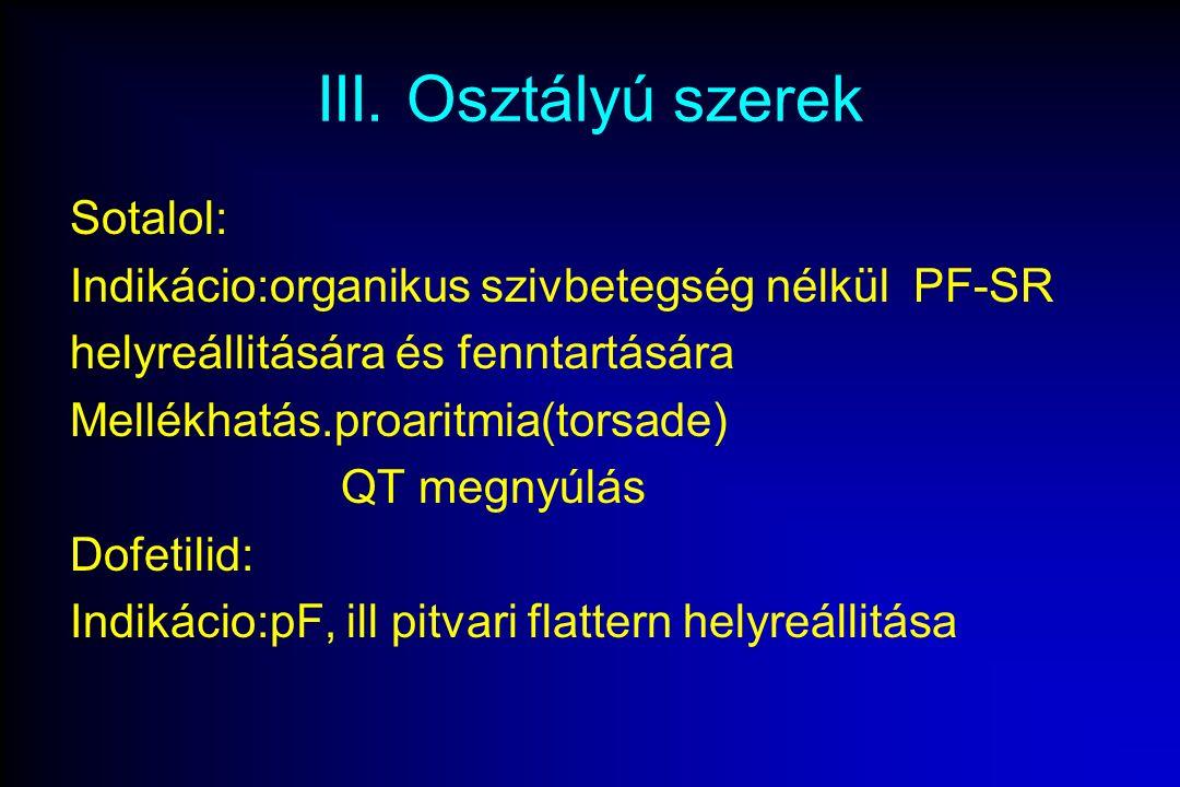 III. Osztályú szerek Sotalol: Indikácio:organikus szivbetegség nélkül PF-SR helyreállitására és fenntartására Mellékhatás.proaritmia(torsade) QT megny