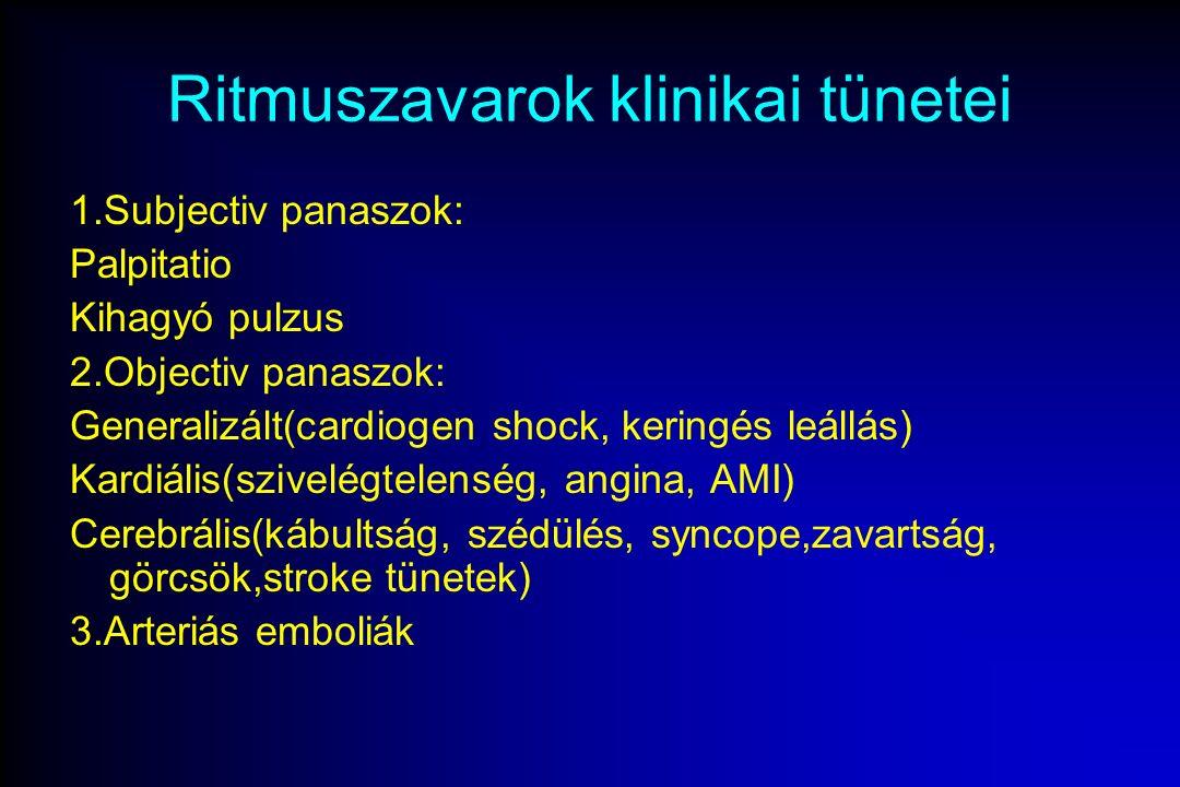 Ritmuszavarok klinikai tünetei 1.Subjectiv panaszok: Palpitatio Kihagyó pulzus 2.Objectiv panaszok: Generalizált(cardiogen shock, keringés leállás) Kardiális(szivelégtelenség, angina, AMI) Cerebrális(kábultság, szédülés, syncope,zavartság, görcsök,stroke tünetek) 3.Arteriás emboliák