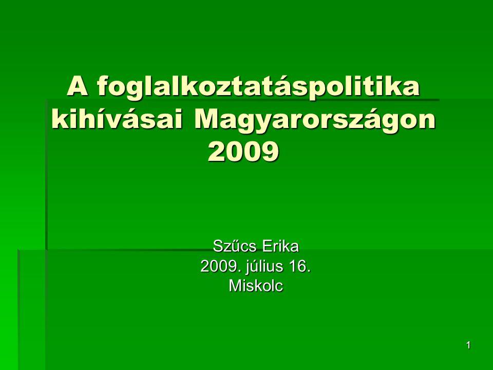 1 A foglalkoztatáspolitika kihívásai Magyarországon 2009 Szűcs Erika 2009. július 16. Miskolc