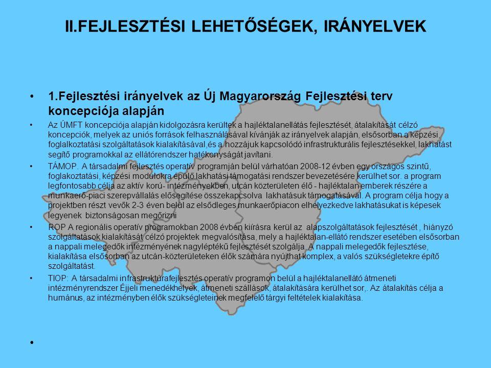 II.FEJLESZTÉSI LEHETŐSÉGEK, IRÁNYELVEK 1.Fejlesztési irányelvek az Új Magyarország Fejlesztési terv koncepciója alapján Az ÚMFT koncepciója alapján kidolgozásra kerültek a hajléktalanellátás fejlesztését, átalakítását célzó koncepciók, melyek az uniós források felhasználásával kívánják az irányelvek alapján, elsősorban a képzési, foglalkoztatási szolgáltatások kialakításával,és a hozzájuk kapcsolódó infrastrukturális fejlesztésekkel, lakhatást segítő programokkal az ellátórendszer hatékonyságát javítani.