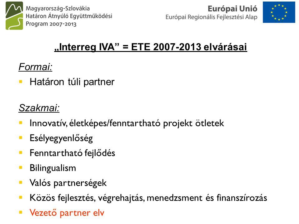 """""""Interreg IVA = ETE 2007-2013 elvárásai Formai:  Határon túli partner Szakmai:  Innovatív, életképes/fenntartható projekt ötletek  Esélyegyenlőség  Fenntartható fejlődés  Bilingualism  Valós partnerségek  Közös fejlesztés, végrehajtás, menedzsment és finanszírozás  Vezető partner elv"""