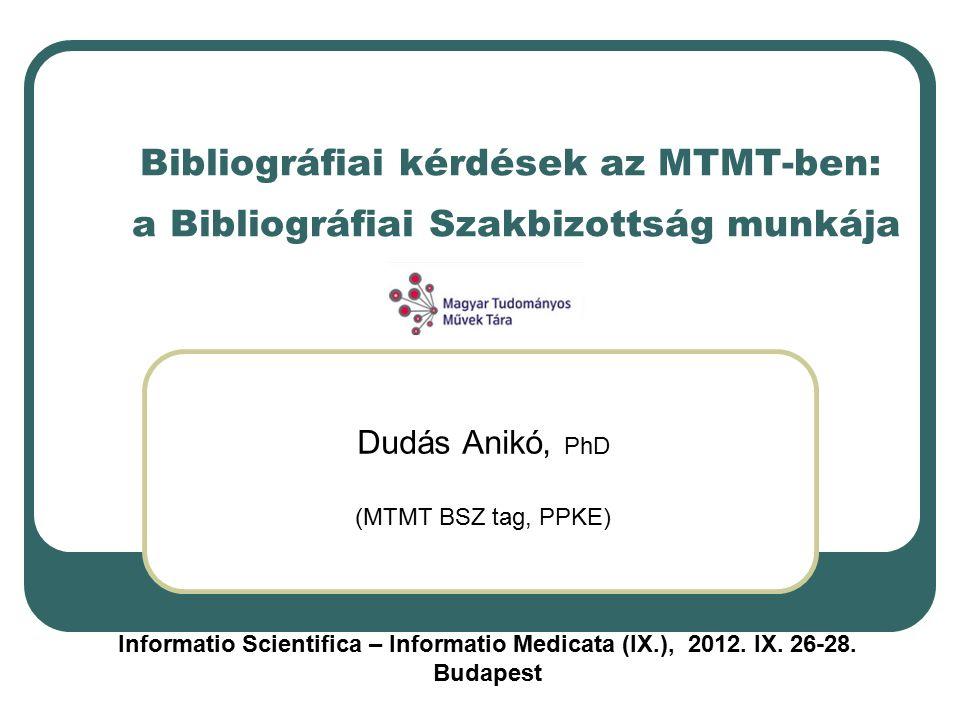Bibliográfiai kérdések az MTMT-ben: a Bibliográfiai Szakbizottság munkája Dudás Anikó, PhD (MTMT BSZ tag, PPKE) Informatio Scientifica – Informatio Medicata (IX.), 2012.