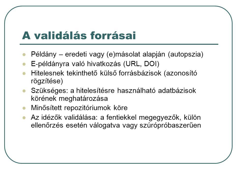 A validálás forrásai Példány – eredeti vagy (e)másolat alapján (autopszia) E-példányra való hivatkozás (URL, DOI) Hitelesnek tekinthető külső forrásbázisok (azonosító rögzítése) Szükséges: a hitelesítésre használható adatbázisok körének meghatározása Minősített repozitóriumok köre Az idézők validálása: a fentiekkel megegyezők, külön ellenőrzés esetén válogatva vagy szúrópróbaszerűen