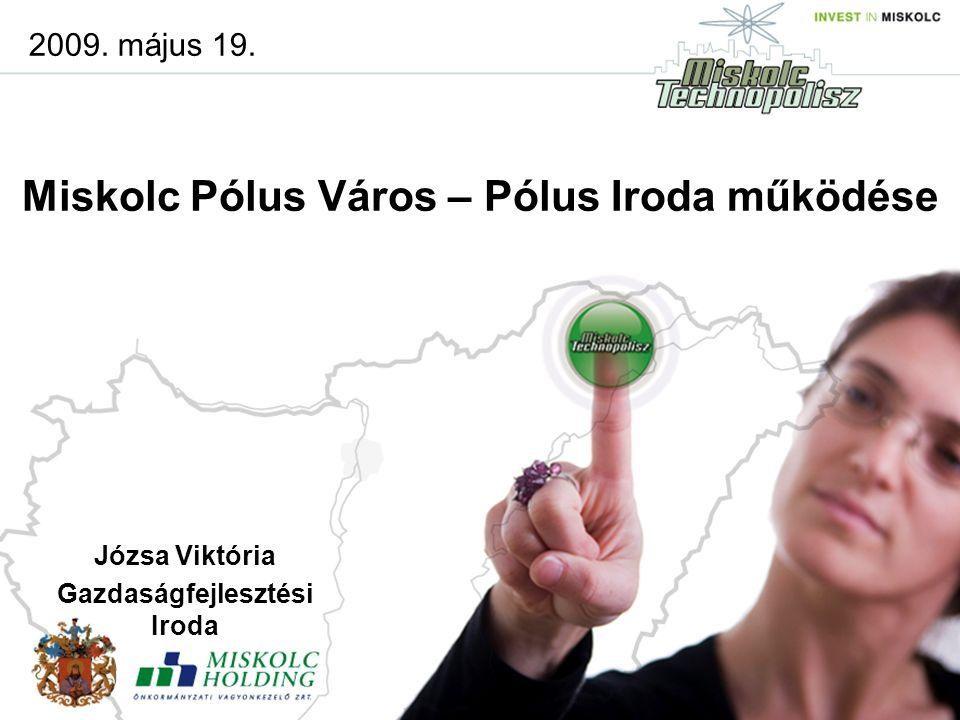 Miskolc Pólus Város – Pólus Iroda működése 2009. május 19. Józsa Viktória Gazdaságfejlesztési Iroda