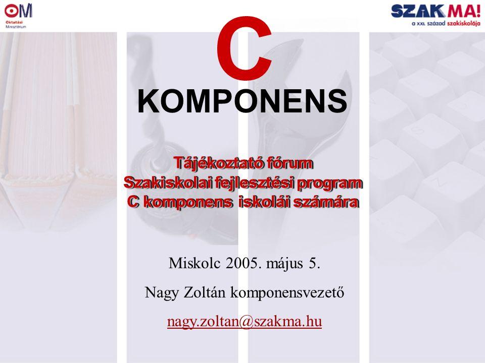 Tájékoztató fórum Szakiskolai fejlesztési program C komponens iskolái számára KOMPONENS C Miskolc 2005. május 5. Nagy Zoltán komponensvezető nagy.zolt
