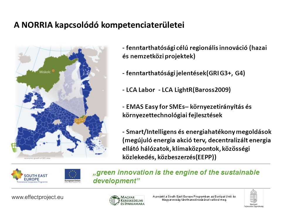 """A NORRIA kapcsolódó kompetenciaterületei - fenntarthatósági célú regionális innováció (hazai és nemzetközi projektek) - fenntarthatósági jelentések(GRI G3+, G4) - LCA Labor - LCA LightR(Baross2009) - EMAS Easy for SMEs– környezetirányítás és környezettechnológiai fejlesztések - Smart/Intelligens és energiahatékony megoldások (megújuló energia akció terv, decentralizált energia ellátó hálózatok, klímaközpontok, közösségi közlekedés, közbeszerzés(EEPP)) """"green innovation is the engine of the sustainable development"""