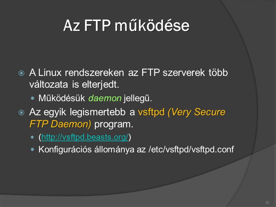 Az FTP működése  A Linux rendszereken az FTP szerverek több változata is elterjedt. Működésük daemon jellegű. vsftpd (Very Secure FTP Daemon)  Az eg