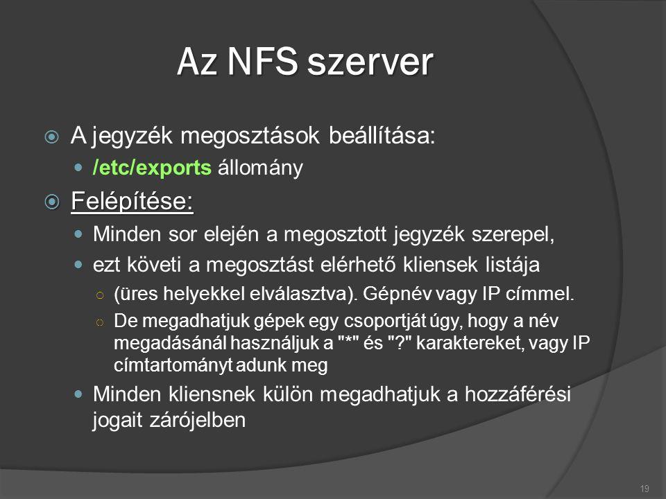 Az NFS szerver  A jegyzék megosztások beállítása: /etc/exports állomány  Felépítése: Minden sor elején a megosztott jegyzék szerepel, ezt követi a m
