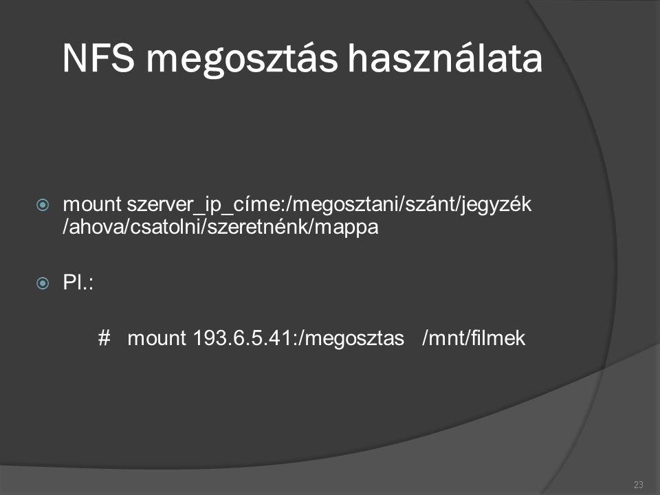 NFS megosztás használata  mount szerver_ip_címe:/megosztani/szánt/jegyzék /ahova/csatolni/szeretnénk/mappa  Pl.: # mount 193.6.5.41:/megosztas /mnt/