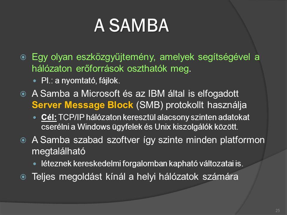 A SAMBA  Egy olyan eszközgyűjtemény, amelyek segítségével a hálózaton erőforrások oszthatók meg. Pl.: a nyomtató, fájlok.  A Samba a Microsoft és az