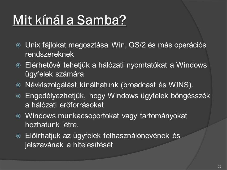 Mit kínál a Samba?  Unix fájlokat megosztása Win, OS/2 és más operációs rendszereknek  Elérhetővé tehetjük a hálózati nyomtatókat a Windows ügyfelek