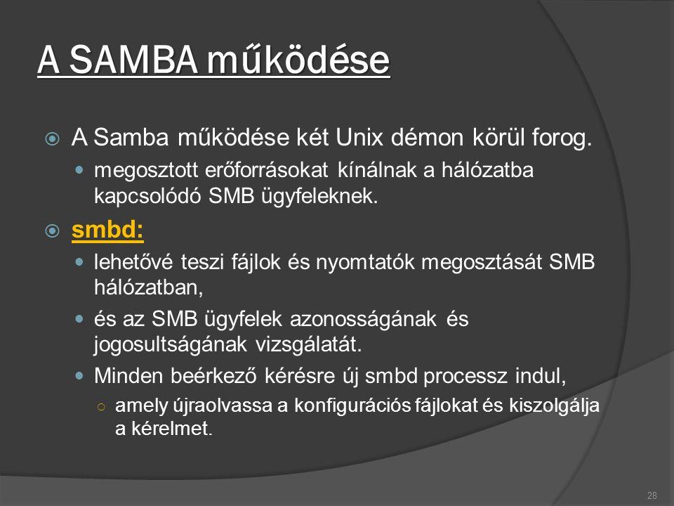A SAMBA működése  A Samba működése két Unix démon körül forog. megosztott erőforrásokat kínálnak a hálózatba kapcsolódó SMB ügyfeleknek.  smbd: lehe