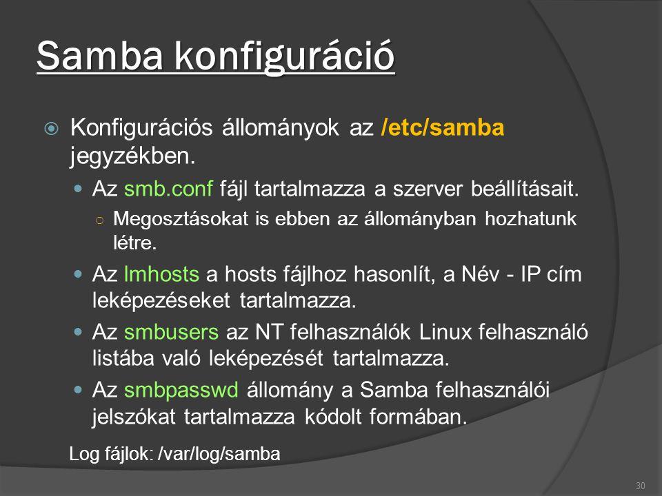 Samba konfiguráció  Konfigurációs állományok az /etc/samba jegyzékben. Az smb.conf fájl tartalmazza a szerver beállításait. ○ Megosztásokat is ebben