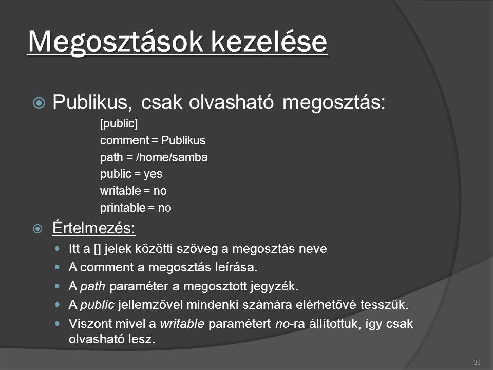 Megosztások kezelése  Publikus, csak olvasható megosztás: [public] comment = Publikus path = /home/samba public = yes writable = no printable = no 