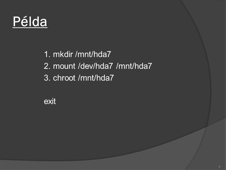 Példa 1. mkdir /mnt/hda7 2. mount /dev/hda7 /mnt/hda7 3. chroot /mnt/hda7 exit 4