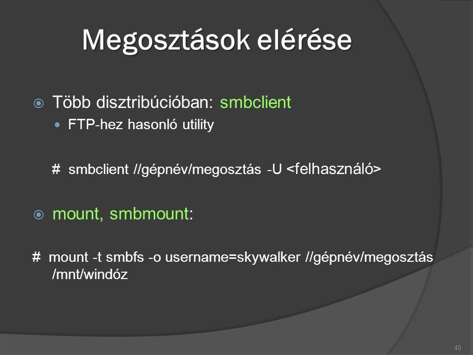 Megosztások elérése  Több disztribúcióban: smbclient FTP-hez hasonló utility # smbclient //gépnév/megosztás -U  mount, smbmount: # mount -t smbfs -o