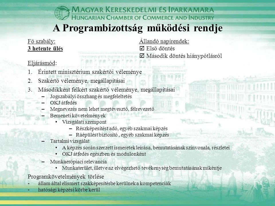 A Programbizottság működési rendje Fő szabály: Állandó napirendek: 3 hetente ülés  Első döntés  Második döntés hiánypótlásról Eljárásmód: 1.Érintett minisztérium szakértői véleménye 2.Szakértő véleménye, megállapításai 3.Másodikként felkért szakértő véleménye, megállapításai – Jogszabályi összhang és megfeleltetés – OKJ átfedés – Megnevezés nem lehet megtévesztő, félrevezető – Bemeneti követelmények Vizsgálati szempont – Részképesítést adó, egyéb szakmai képzés – Ráépülést biztosító, egyéb szakmai képzés – Tartalmi vizsgálat A képzés során szerzett ismeretek leírása, bemutatásának színvonala, részletei OKJ átfedés egészben és modulonként – Munkaerőpiaci relevancia Munkaterület, illetve az elvégezhető tevékenység bemutatásának mikéntje Programkövetelmények törlése -állam által elismert szakképesítésbe kerülnek a kompetenciák -hatósági képzési körbe kerül
