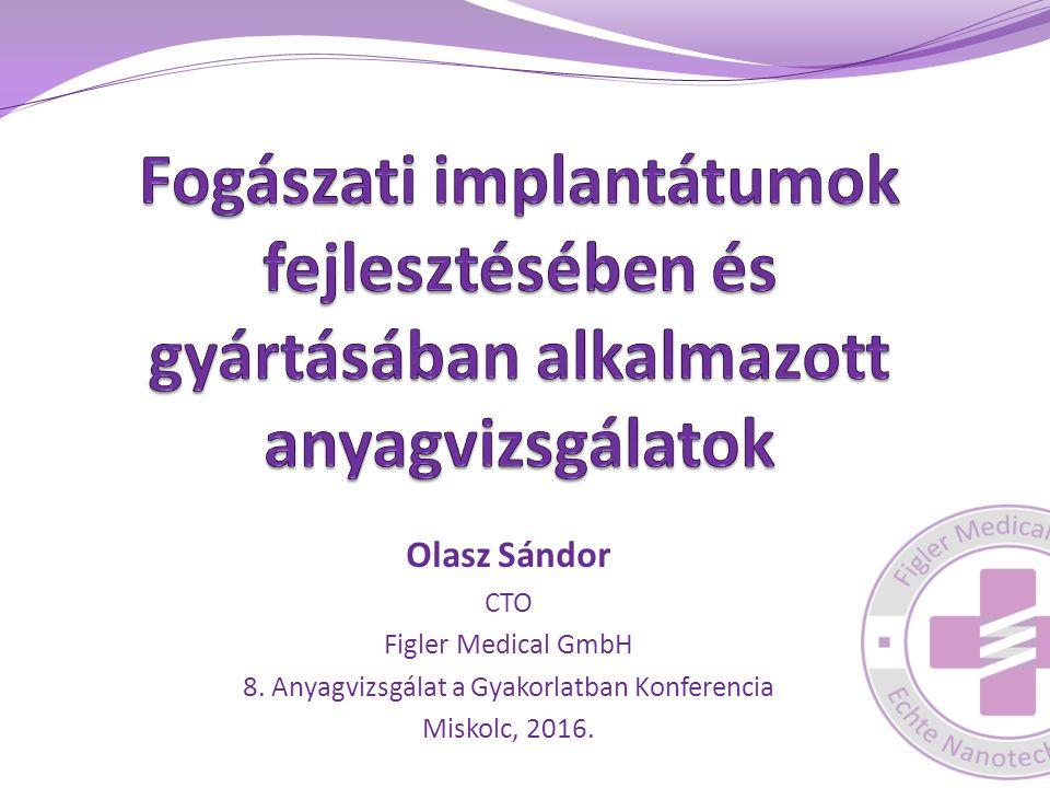 Olasz Sándor CTO Figler Medical GmbH 8. Anyagvizsgálat a Gyakorlatban Konferencia Miskolc, 2016.