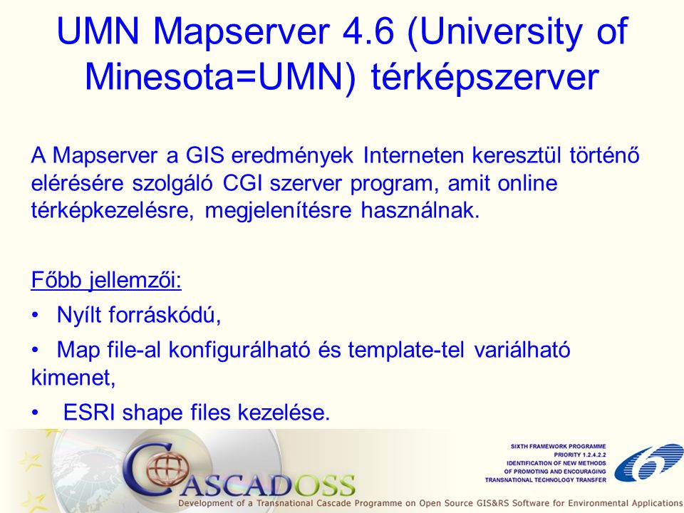 UMN Mapserver 4.6 (University of Minesota=UMN) térképszerver A Mapserver a GIS eredmények Interneten keresztül történő elérésére szolgáló CGI szerver program, amit online térképkezelésre, megjelenítésre használnak.