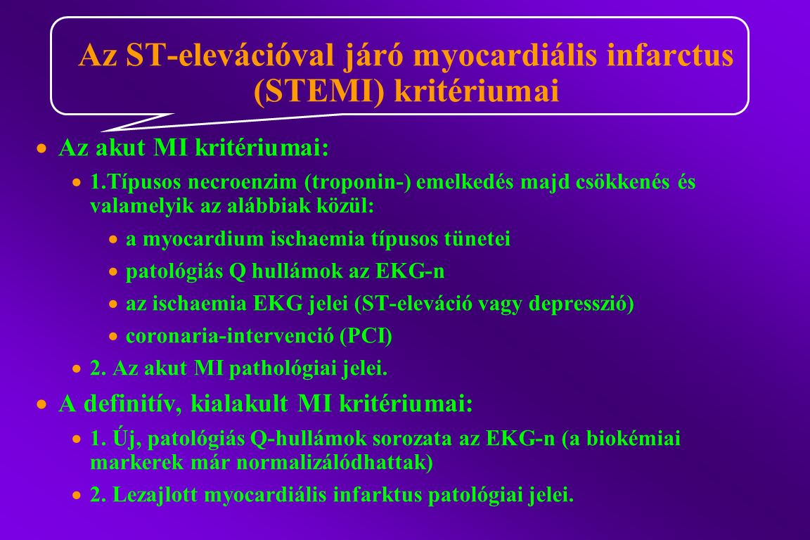  Az akut MI kritériumai:  1.Típusos necroenzim (troponin-) emelkedés majd csökkenés és valamelyik az alábbiak közül:  a myocardium ischaemia típusos tünetei  patológiás Q hullámok az EKG-n  az ischaemia EKG jelei (ST-eleváció vagy depresszió)  coronaria-intervenció (PCI)  2.