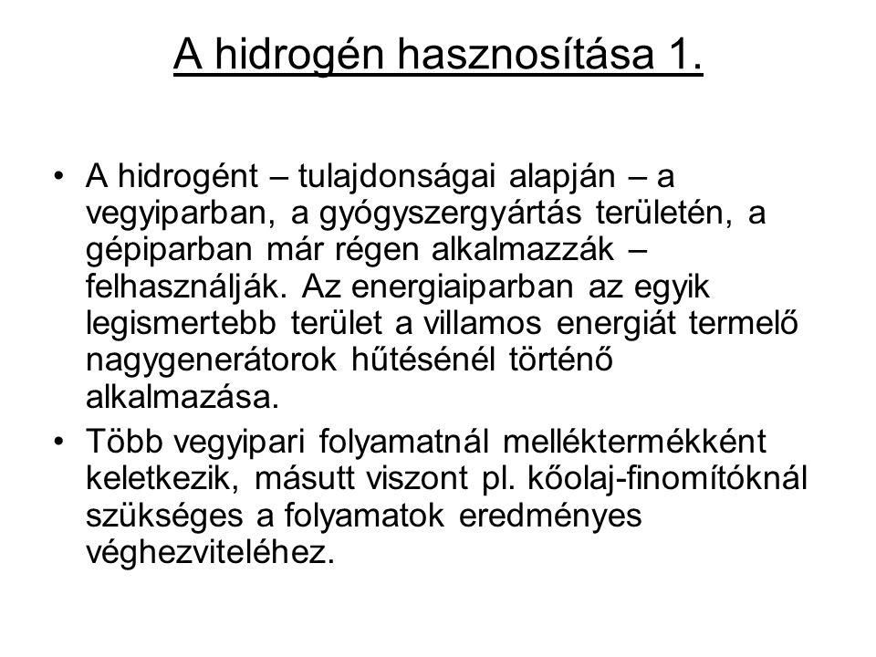 A hidrogén hasznosítása 1. A hidrogént – tulajdonságai alapján – a vegyiparban, a gyógyszergyártás területén, a gépiparban már régen alkalmazzák – fel