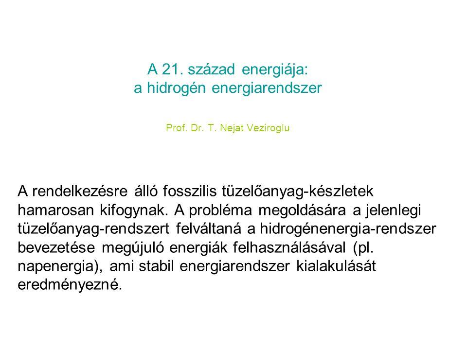 A 21. század energiája: a hidrogén energiarendszer Prof. Dr. T. Nejat Veziroglu A rendelkezésre álló fosszilis tüzelőanyag-készletek hamarosan kifogyn