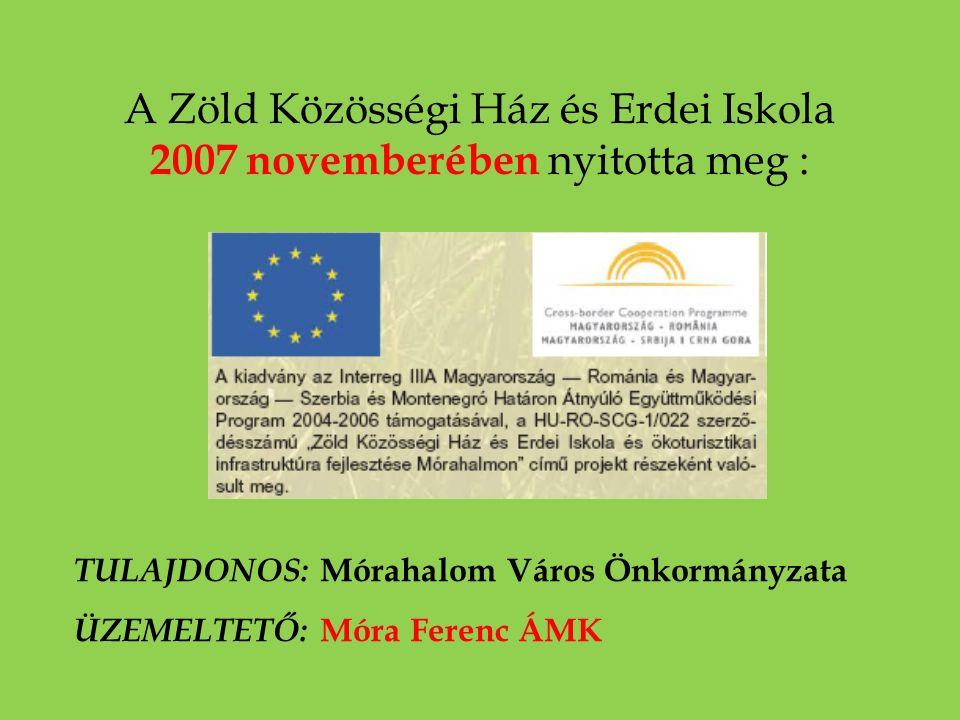 A Zöld Közösségi Ház és Erdei Iskola 2007 novemberében nyitotta meg : TULAJDONOS: Mórahalom Város Önkormányzata ÜZEMELTETŐ: Móra Ferenc ÁMK