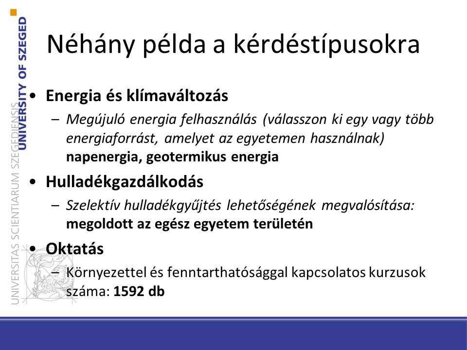 Néhány példa a kérdéstípusokra Energia és klímaváltozás –Megújuló energia felhasználás (válasszon ki egy vagy több energiaforrást, amelyet az egyetemen használnak) napenergia, geotermikus energia Hulladékgazdálkodás –Szelektív hulladékgyűjtés lehetőségének megvalósítása: megoldott az egész egyetem területén Oktatás –Környezettel és fenntarthatósággal kapcsolatos kurzusok száma: 1592 db