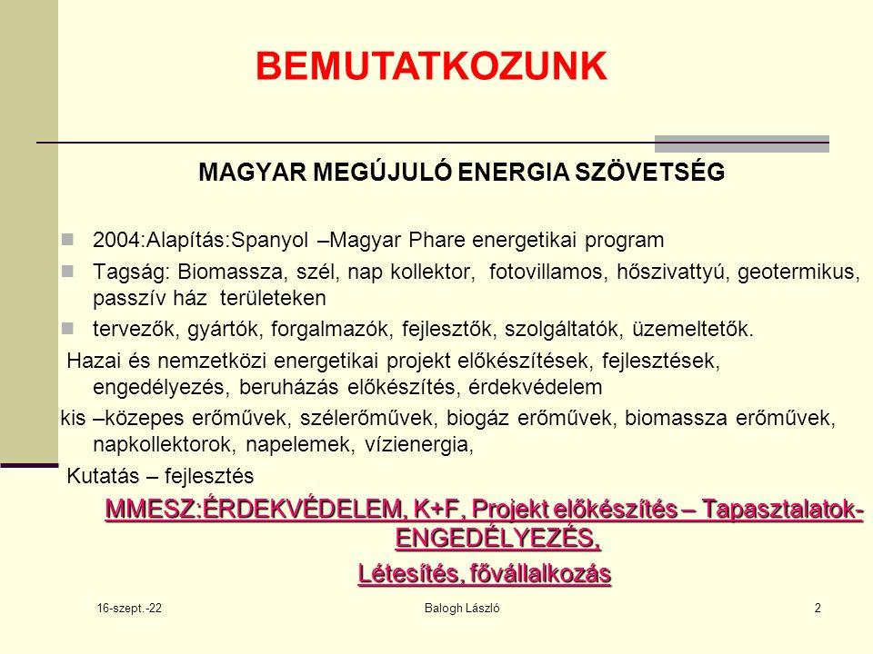 16-szept.-22 Balogh László2 BEMUTATKOZUNK MAGYAR MEGÚJULÓ ENERGIA SZÖVETSÉG 2004:Alapítás:Spanyol –Magyar Phare energetikai program Tagság: Biomassza, szél, nap kollektor, fotovillamos, hőszivattyú, geotermikus, passzív ház területeken tervezők, gyártók, forgalmazók, fejlesztők, szolgáltatók, üzemeltetők.