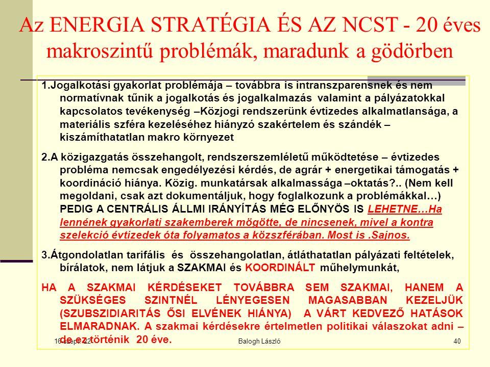 16-szept.-22 Balogh László40 Az ENERGIA STRATÉGIA ÉS AZ NCST - 20 éves makroszintű problémák, maradunk a gödörben 1.Jogalkotási gyakorlat problémája – továbbra is intranszparensnek és nem normatívnak tűnik a jogalkotás és jogalkalmazás valamint a pályázatokkal kapcsolatos tevékenység –Közjogi rendszerünk évtizedes alkalmatlansága, a materiális szféra kezeléséhez hiányzó szakértelem és szándék – kiszámíthatatlan makro környezet 2.A közigazgatás összehangolt, rendszerszemléletű működtetése – évtizedes probléma nemcsak engedélyezési kérdés, de agrár + energetikai támogatás + koordináció hiánya.