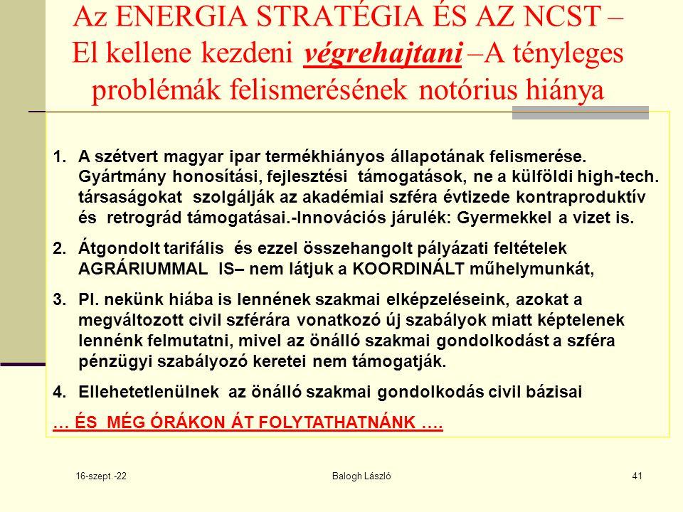 16-szept.-22 Balogh László41 Az ENERGIA STRATÉGIA ÉS AZ NCST – El kellene kezdeni végrehajtani –A tényleges problémák felismerésének notórius hiánya 1.A szétvert magyar ipar termékhiányos állapotának felismerése.