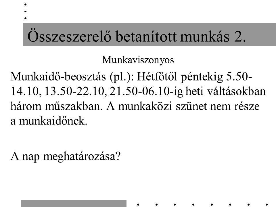 Összeszerelő betanított munkás 2. Munkaviszonyos Munkaidő-beosztás (pl.): Hétfőtől péntekig 5.50- 14.10, 13.50-22.10, 21.50-06.10-ig heti váltásokban