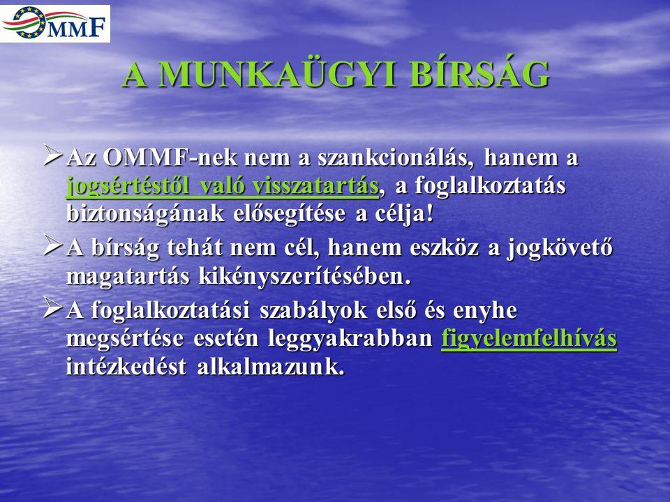 A MUNKAÜGYI BÍRSÁG  Az OMMF-nek nem a szankcionálás, hanem a jogsértéstől való visszatartás, a foglalkoztatás biztonságának elősegítése a célja.