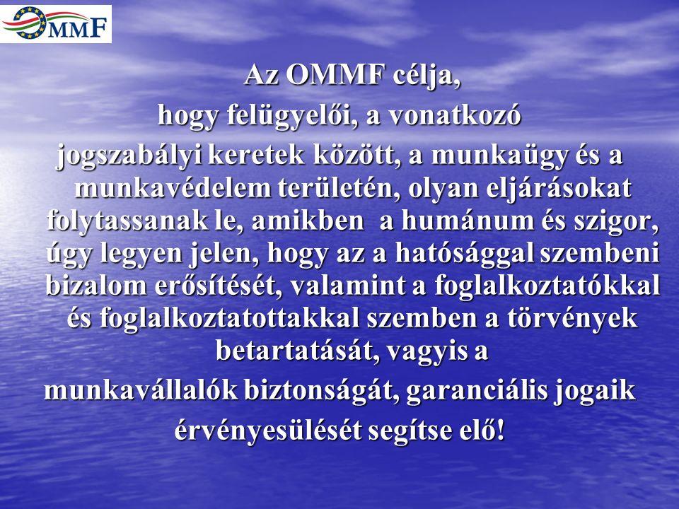 Az OMMF célja, hogy felügyelői, a vonatkozó jogszabályi keretek között, a munkaügy és a munkavédelem területén, olyan eljárásokat folytassanak le, amikben a humánum és szigor, úgy legyen jelen, hogy az a hatósággal szembeni bizalom erősítését, valamint a foglalkoztatókkal és foglalkoztatottakkal szemben a törvények betartatását, vagyis a munkavállalók biztonságát, garanciális jogaik érvényesülését segítse elő!