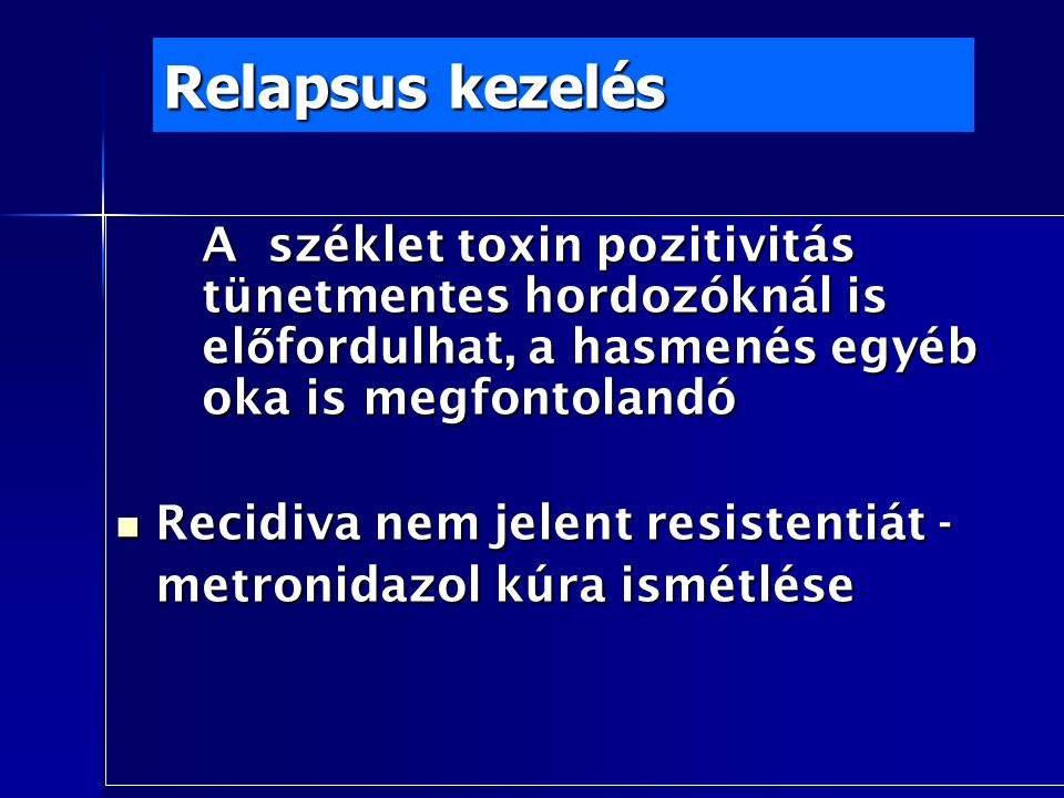 Relapsus kezelés A széklet toxin pozitivitás tünetmentes hordozóknál is el ő fordulhat, a hasmenés egyéb oka is megfontolandó Recidiva nem jelent resistentiát - Recidiva nem jelent resistentiát - metronidazol kúra ismétlése