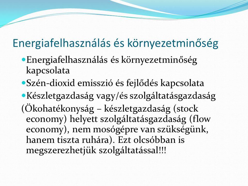 Energiafelhasználás és környezetminőség Energiafelhasználás és környezetminőség kapcsolata Szén-dioxid emisszió és fejlődés kapcsolata Készletgazdaság vagy/és szolgáltatásgazdaság (Ökohatékonyság – készletgazdaság (stock economy) helyett szolgáltatásgazdaság (flow economy), nem mosógépre van szükségünk, hanem tiszta ruhára).