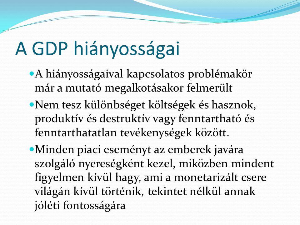 A GDP hiányosságai A hiányosságaival kapcsolatos problémakör már a mutató megalkotásakor felmerült Nem tesz különbséget költségek és hasznok, produktív és destruktív vagy fenntartható és fenntarthatatlan tevékenységek között.