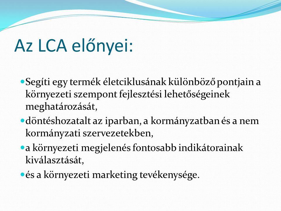 Az LCA előnyei: Segíti egy termék életciklusának különböző pontjain a környezeti szempont fejlesztési lehetőségeinek meghatározását, döntéshozatalt az iparban, a kormányzatban és a nem kormányzati szervezetekben, a környezeti megjelenés fontosabb indikátorainak kiválasztását, és a környezeti marketing tevékenysége.