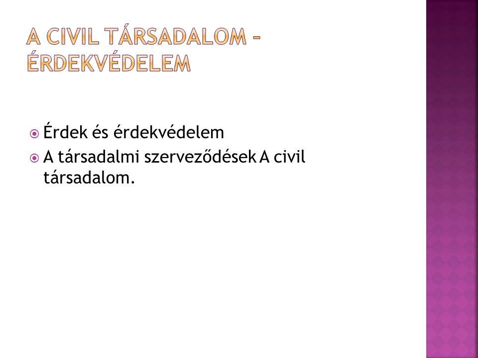  Érdek és érdekvédelem  A társadalmi szerveződések A civil társadalom.