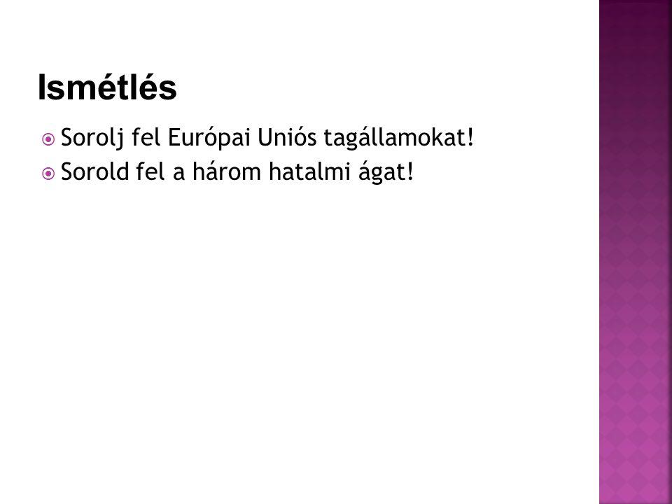  Sorolj fel Európai Uniós tagállamokat!  Sorold fel a három hatalmi ágat!
