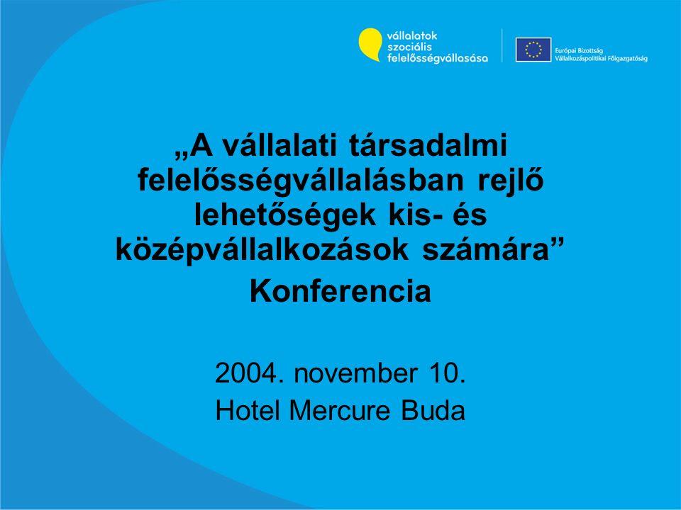 """""""A vállalati társadalmi felelősségvállalásban rejlő lehetőségek kis- és középvállalkozások számára"""" Konferencia 2004. november 10. Hotel Mercure Buda"""