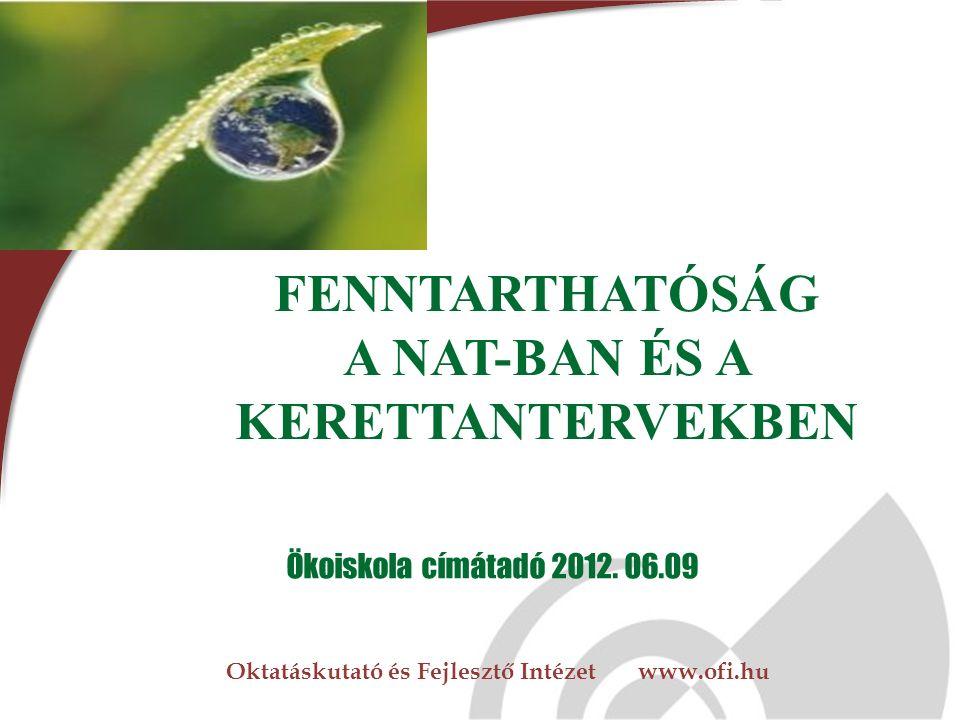 Oktatáskutató és Fejlesztő Intézet www.ofi.hu FENNTARTHATÓSÁG A NAT-BAN ÉS A KERETTANTERVEKBEN Ökoiskola címátadó 2012.