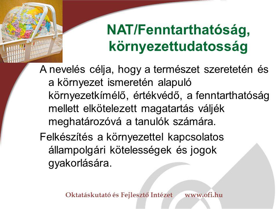Oktatáskutató és Fejlesztő Intézet www.ofi.hu NAT/Fenntarthatóság, környezettudatosság A nevelés célja, hogy a természet szeretetén és a környezet ismeretén alapuló környezetkímélő, értékvédő, a fenntarthatóság mellett elkötelezett magatartás váljék meghatározóvá a tanulók számára.