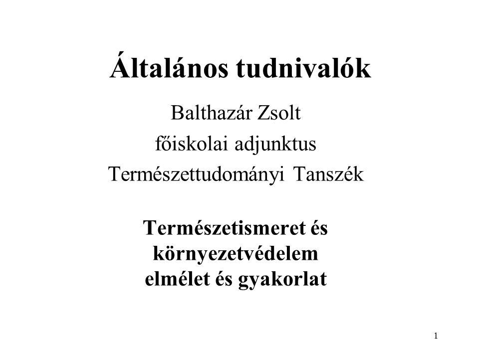 1 Általános tudnivalók Balthazár Zsolt főiskolai adjunktus Természettudományi Tanszék Természetismeret és környezetvédelem elmélet és gyakorlat