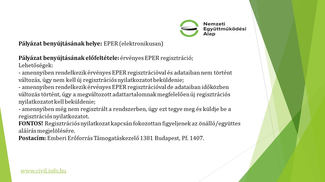 Pályázat benyújtásának helye: EPER (elektronikusan) Pályázat benyújtásának előfeltétele: érvényes EPER regisztráció; Lehetőségek: - amennyiben rendelkezik érvényes EPER regisztrációval és adataiban nem történt változás, úgy nem kell új regisztrációs nyilatkozatot beküldenie; - amennyiben rendelkezik érvényes EPER regisztrációval de adataiban időközben változás történt, úgy a megváltozott adattartalomnak megfelelően új regisztrációs nyilatkozatot kell beküldenie; - amennyiben még nem regisztrált a rendszerben, úgy ezt tegye meg és küldje be a regisztrációs nyilatkozatot.