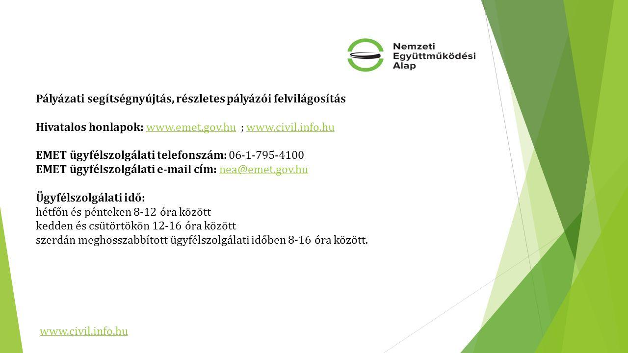 Pályázati segítségnyújtás, részletes pályázói felvilágosítás Hivatalos honlapok: www.emet.gov.hu ; www.civil.info.hu EMET ügyfélszolgálati telefonszám: 06-1-795-4100 EMET ügyfélszolgálati e-mail cím: nea@emet.gov.hu Ügyfélszolgálati idő: hétfőn és pénteken 8-12 óra között kedden és csütörtökön 12-16 óra között szerdán meghosszabbított ügyfélszolgálati időben 8-16 óra között.www.emet.gov.huwww.civil.info.hunea@emet.gov.hu www.civil.info.hu