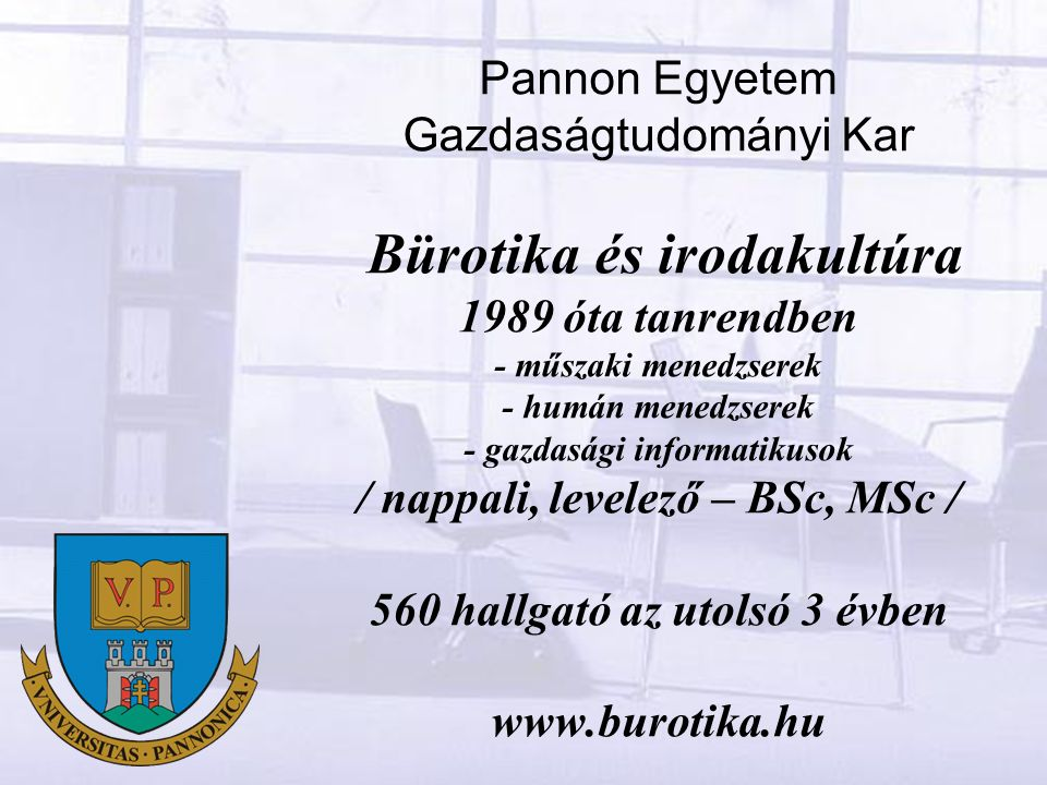 Pannon Egyetem Gazdaságtudományi Kar Bürotika és irodakultúra 1989 óta tanrendben - műszaki menedzserek - humán menedzserek - gazdasági informatikusok / nappali, levelező – BSc, MSc / 560 hallgató az utolsó 3 évben www.burotika.hu