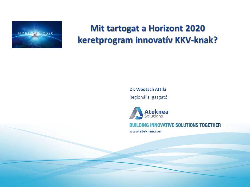 www.ateknea.com Mit tartogat a Horizont 2020 keretprogram innovatív KKV-knak? Regionális Igazgató Dr. Wootsch Attila
