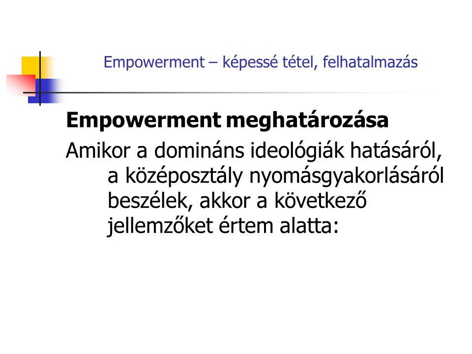 Empowerment – képessé tétel, felhatalmazás Empowerment meghatározása Amikor a domináns ideológiák hatásáról, a középosztály nyomásgyakorlásáról beszélek, akkor a következő jellemzőket értem alatta: